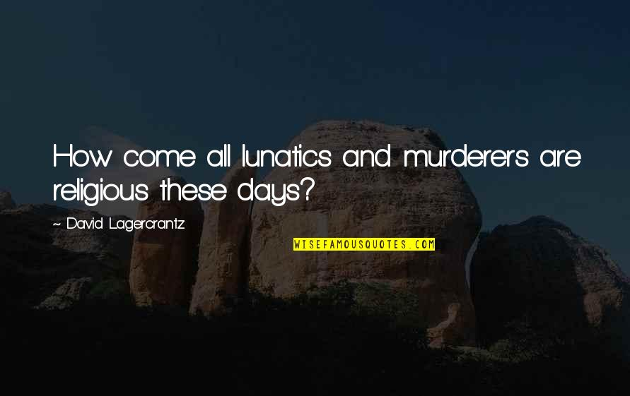 Akatsuki Sad Quotes By David Lagercrantz: How come all lunatics and murderers are religious