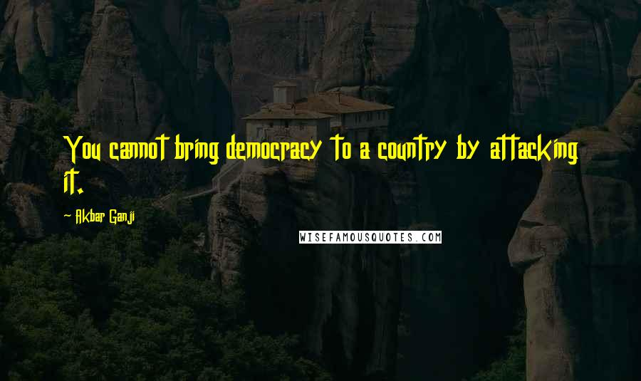 Akbar Ganji quotes: You cannot bring democracy to a country by attacking it.