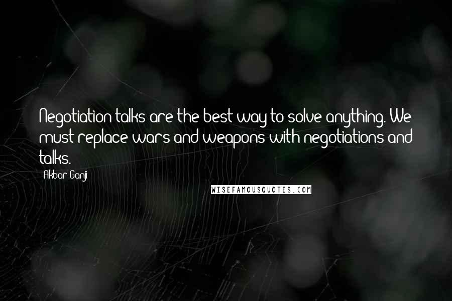Akbar Ganji quotes: Negotiation talks are the best way to solve anything. We must replace wars and weapons with negotiations and talks.