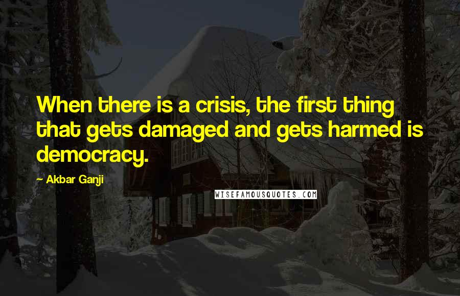 Akbar Ganji quotes: When there is a crisis, the first thing that gets damaged and gets harmed is democracy.