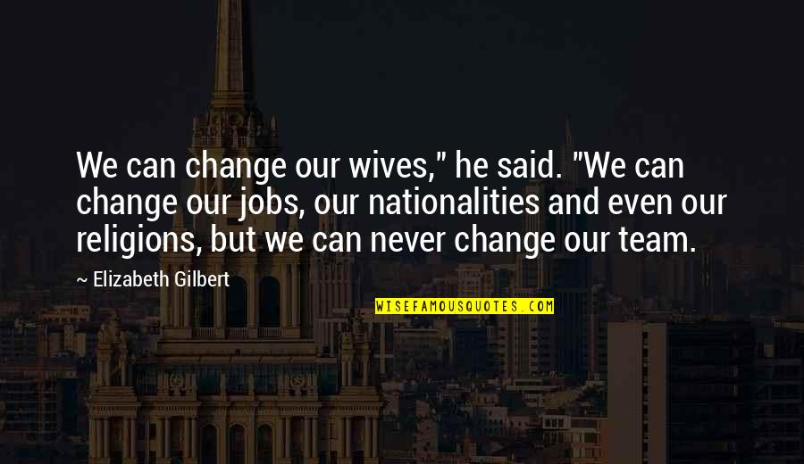 "Akbar Padamsee Quotes By Elizabeth Gilbert: We can change our wives,"" he said. ""We"