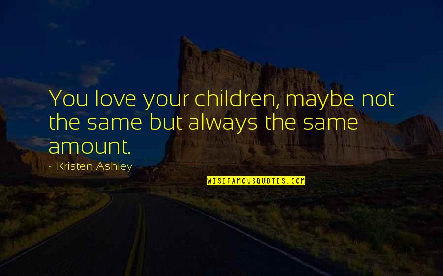 Akbar Padamsee Quotes By Kristen Ashley: You love your children, maybe not the same