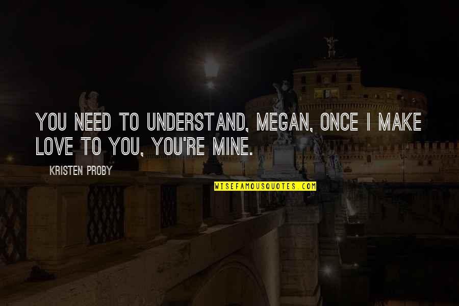 Akbar Padamsee Quotes By Kristen Proby: You need to understand, Megan, once I make