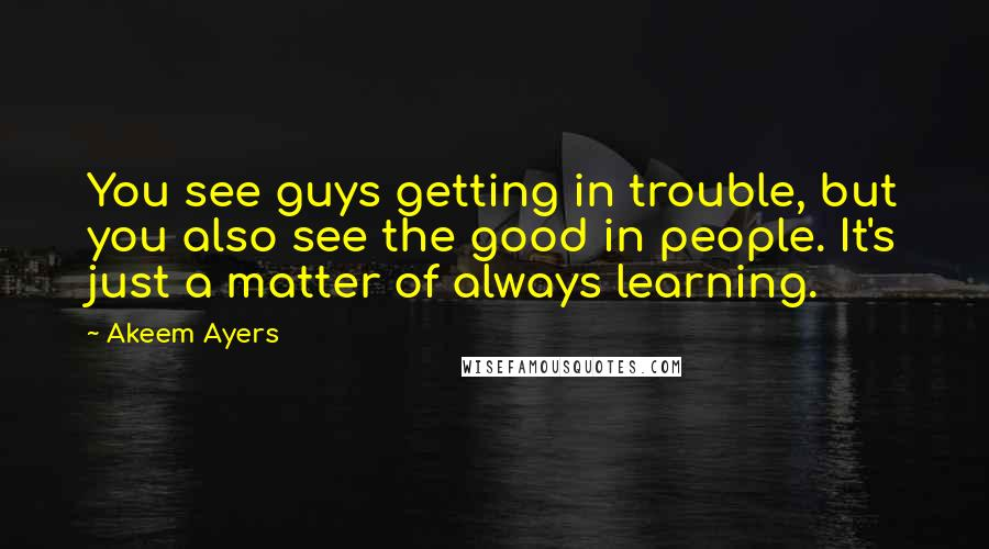 Akeem Ayers quotes: You see guys getting in trouble, but you also see the good in people. It's just a matter of always learning.