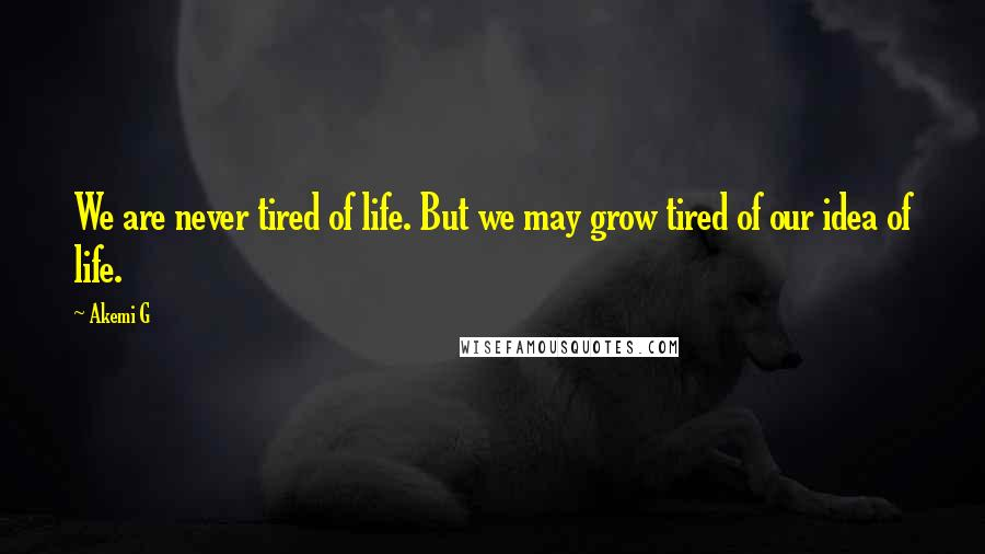 Akemi G quotes: We are never tired of life. But we may grow tired of our idea of life.