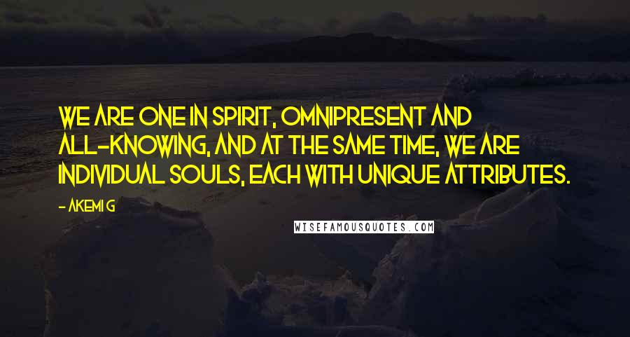 Akemi G quotes: We are One in spirit, omnipresent and all-knowing, and at the same time, we are individual souls, each with unique attributes.