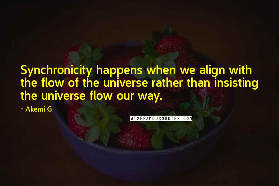 Akemi G quotes: Synchronicity happens when we align with the flow of the universe rather than insisting the universe flow our way.