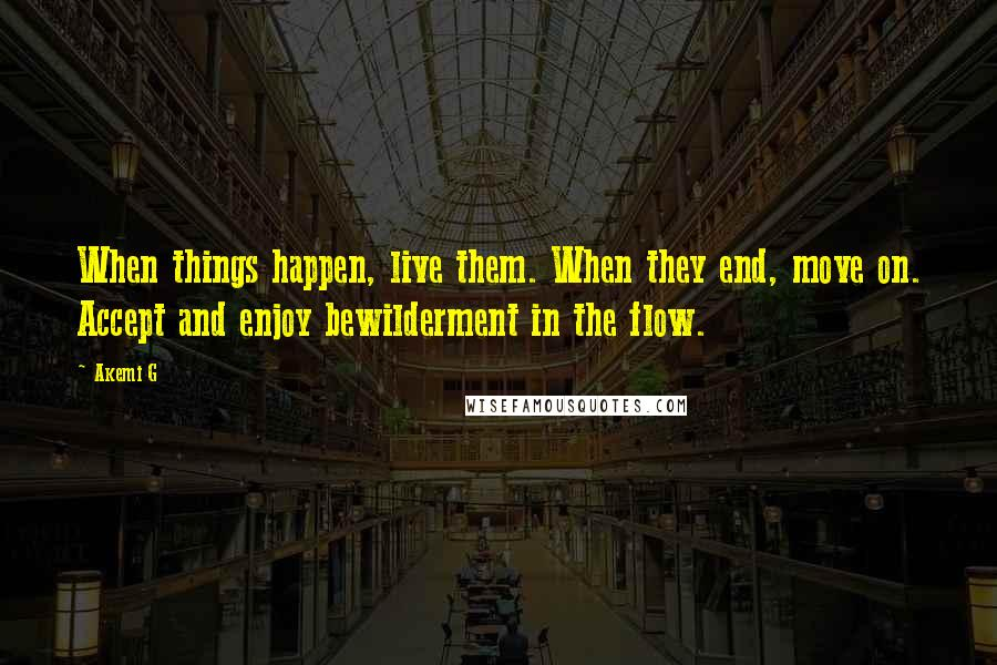 Akemi G quotes: When things happen, live them. When they end, move on. Accept and enjoy bewilderment in the flow.