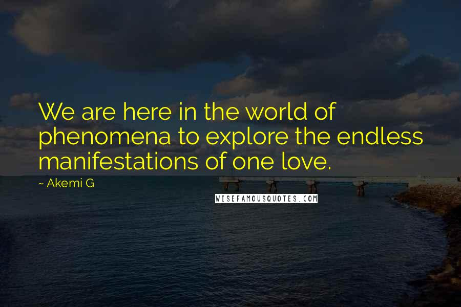 Akemi G quotes: We are here in the world of phenomena to explore the endless manifestations of one love.