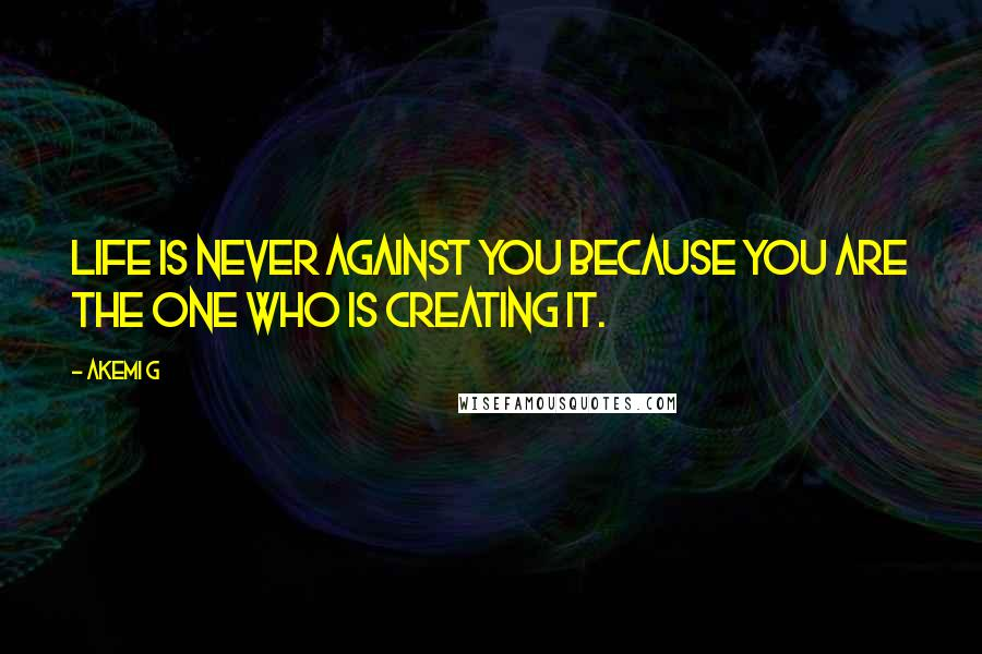 Akemi G quotes: Life is never against you because you are the one who is creating it.