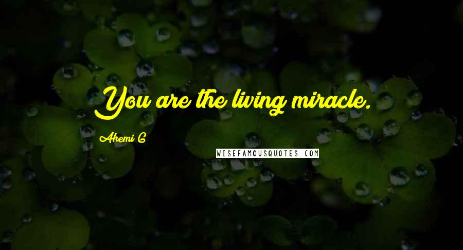 Akemi G quotes: You are the living miracle.