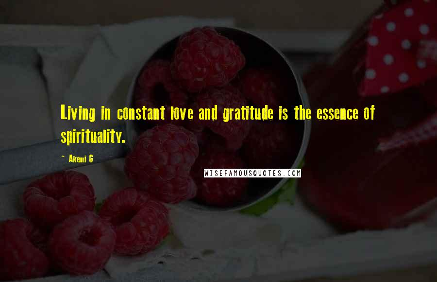 Akemi G quotes: Living in constant love and gratitude is the essence of spirituality.