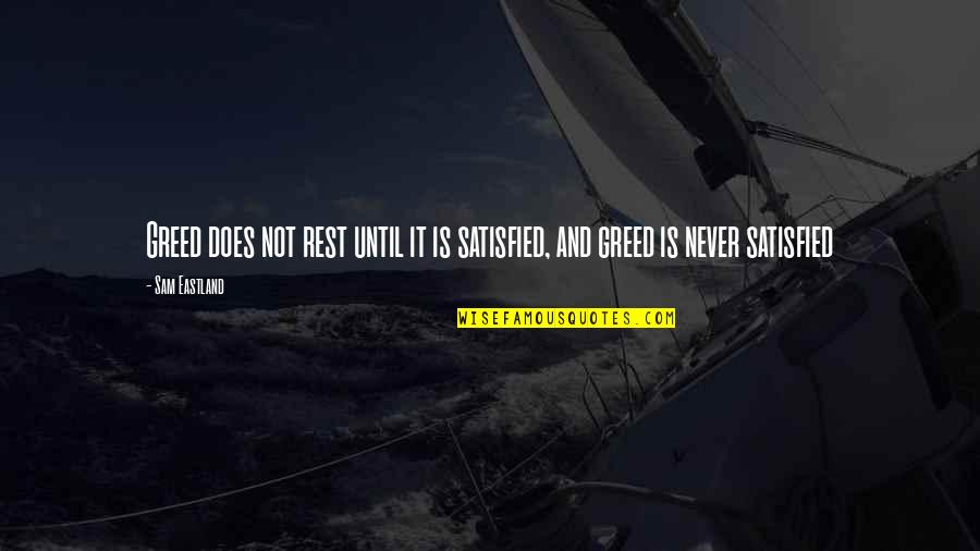 Akhaian Quotes By Sam Eastland: Greed does not rest until it is satisfied,