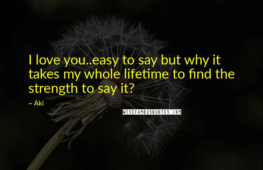 Aki quotes: I love you..easy to say but why it takes my whole lifetime to find the strength to say it?