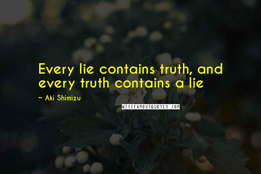 Aki Shimizu quotes: Every lie contains truth, and every truth contains a lie