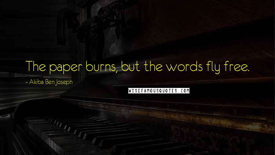 Akiba Ben Joseph quotes: The paper burns, but the words fly free.