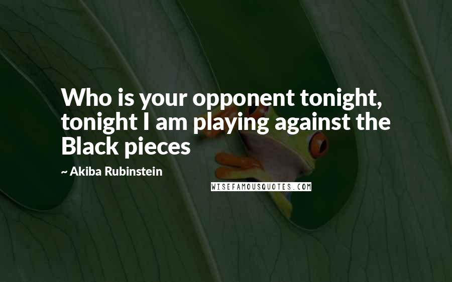 Akiba Rubinstein quotes: Who is your opponent tonight, tonight I am playing against the Black pieces
