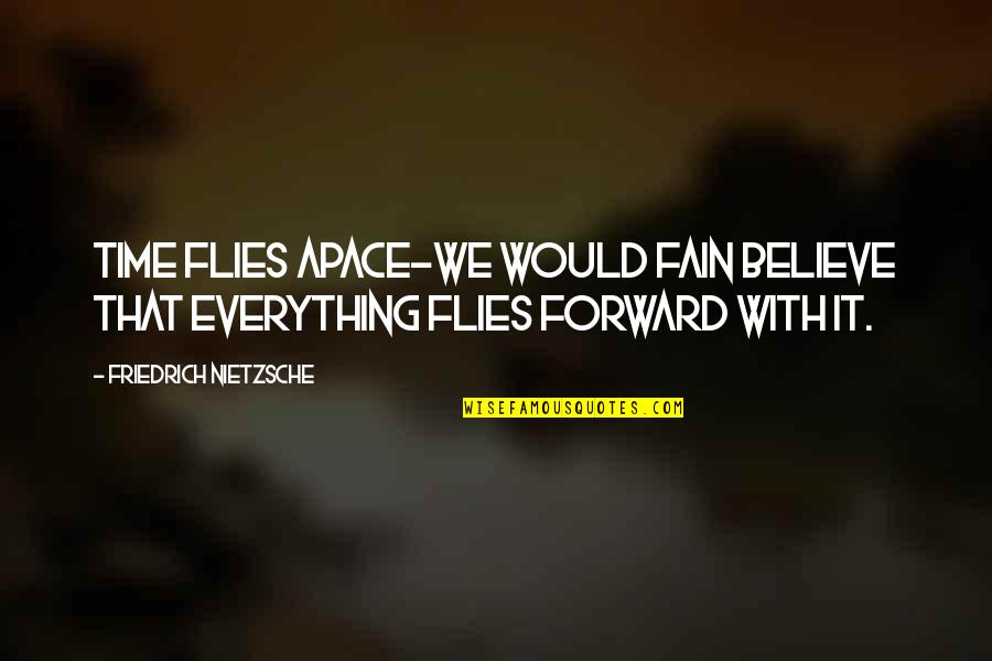 Akin Ka Nalang Quotes By Friedrich Nietzsche: Time flies apace-we would fain believe that everything