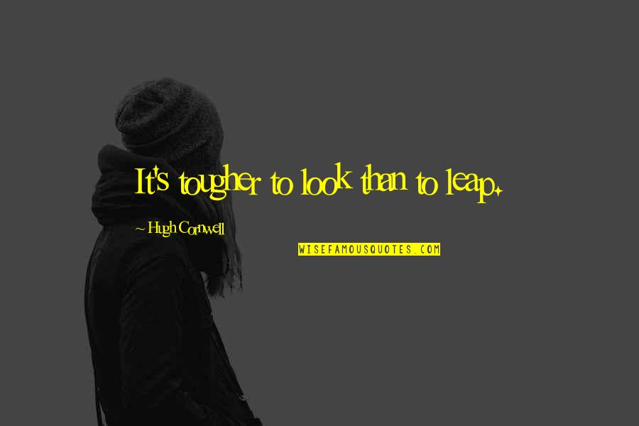 Akin Ka Nalang Quotes By Hugh Cornwell: It's tougher to look than to leap.