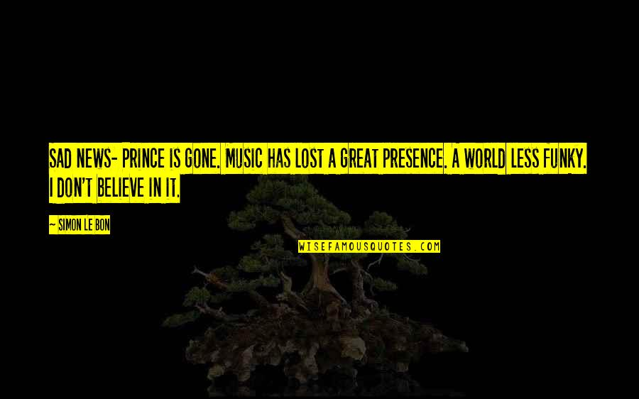 Akin Ka Nalang Quotes By Simon Le Bon: Sad news- Prince is gone. Music has lost
