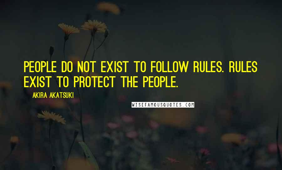 Akira Akatsuki quotes: People do not exist to follow rules. Rules exist to protect the people.