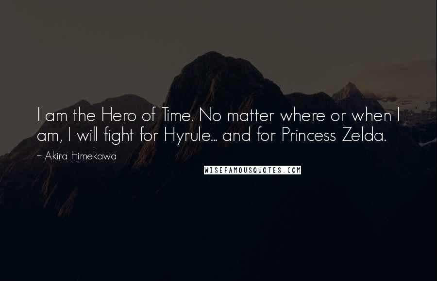 Akira Himekawa quotes: I am the Hero of Time. No matter where or when I am, I will fight for Hyrule... and for Princess Zelda.