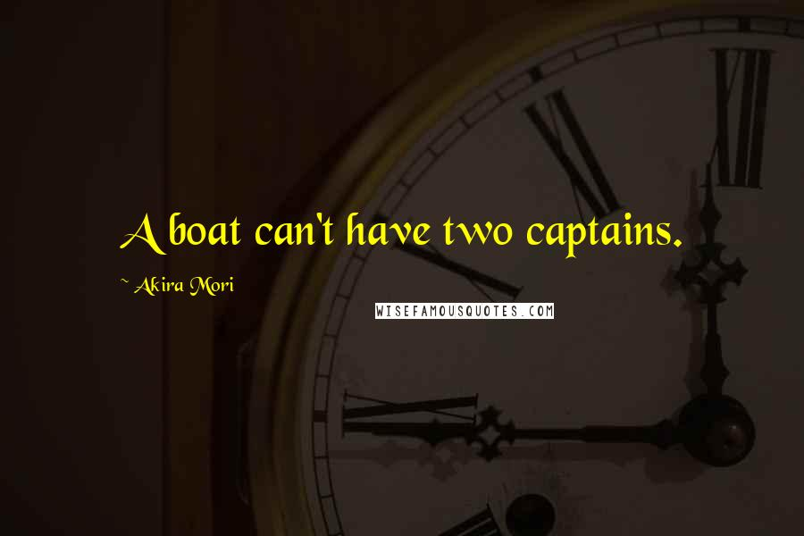 Akira Mori quotes: A boat can't have two captains.