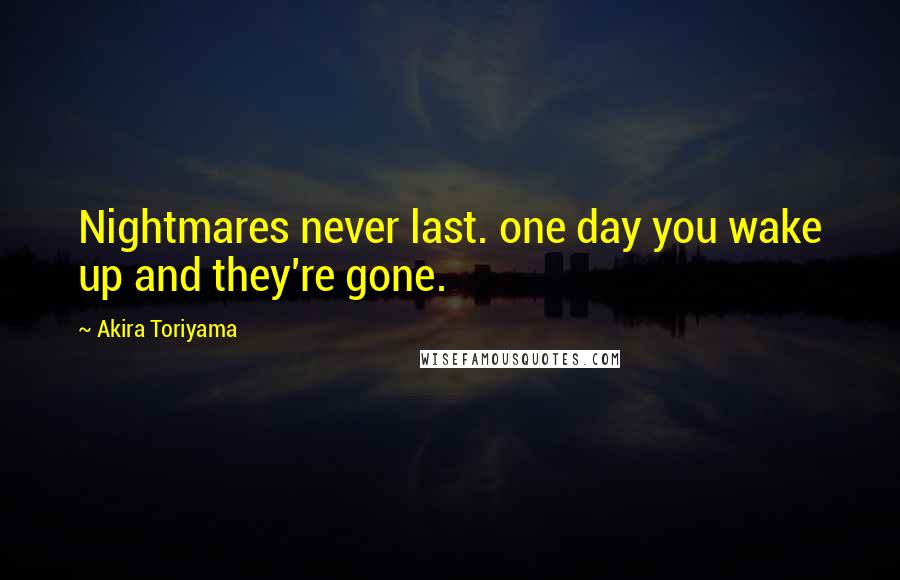 Akira Toriyama quotes: Nightmares never last. one day you wake up and they're gone.