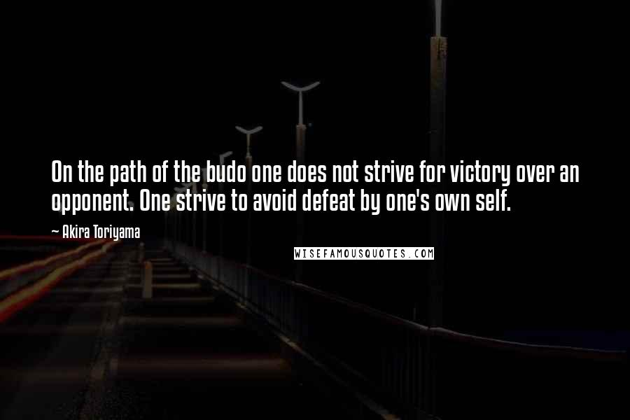 Akira Toriyama quotes: On the path of the budo one does not strive for victory over an opponent. One strive to avoid defeat by one's own self.