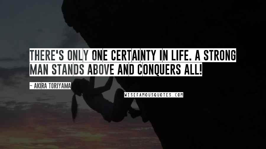 Akira Toriyama quotes: There's only one certainty in life. A strong man stands above and conquers all!