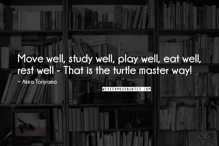 Akira Toriyama quotes: Move well, study well, play well, eat well, rest well - That is the turtle master way!