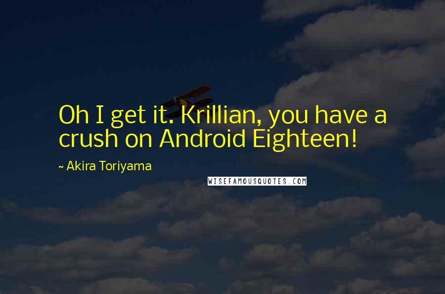 Akira Toriyama quotes: Oh I get it. Krillian, you have a crush on Android Eighteen!