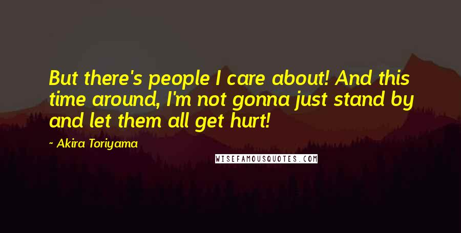 Akira Toriyama quotes: But there's people I care about! And this time around, I'm not gonna just stand by and let them all get hurt!
