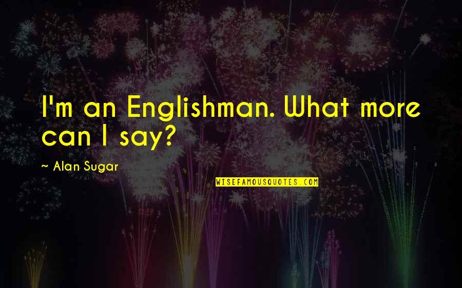 Akito Hayama Quotes By Alan Sugar: I'm an Englishman. What more can I say?