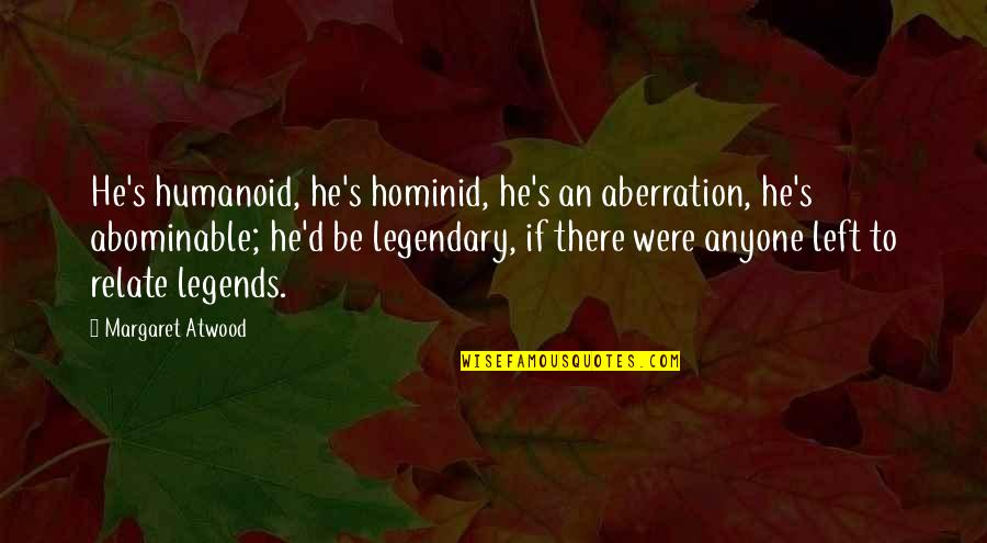Akito Hayama Quotes By Margaret Atwood: He's humanoid, he's hominid, he's an aberration, he's