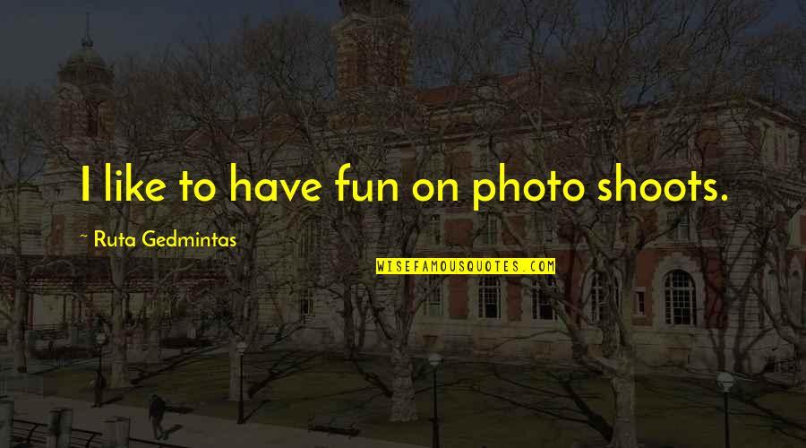 Akito Hayama Quotes By Ruta Gedmintas: I like to have fun on photo shoots.