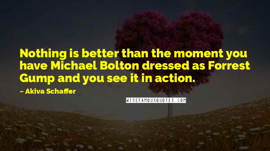 Akiva Schaffer quotes: Nothing is better than the moment you have Michael Bolton dressed as Forrest Gump and you see it in action.
