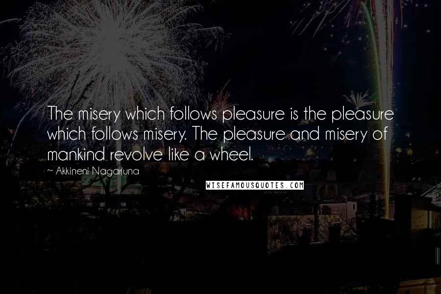 Akkineni Nagarjuna quotes: The misery which follows pleasure is the pleasure which follows misery. The pleasure and misery of mankind revolve like a wheel.