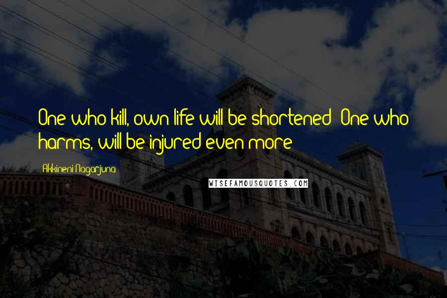 Akkineni Nagarjuna quotes: One who kill, own life will be shortened; One who harms, will be injured even more