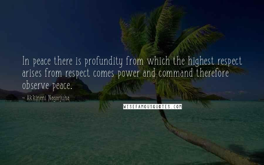 Akkineni Nagarjuna quotes: In peace there is profundity from which the highest respect arises from respect comes power and command therefore observe peace.