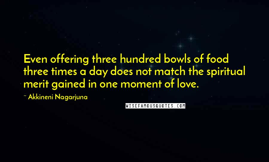 Akkineni Nagarjuna quotes: Even offering three hundred bowls of food three times a day does not match the spiritual merit gained in one moment of love.