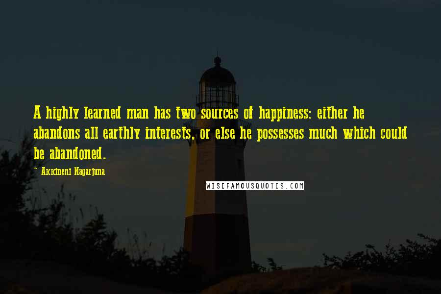 Akkineni Nagarjuna quotes: A highly learned man has two sources of happiness: either he abandons all earthly interests, or else he possesses much which could be abandoned.