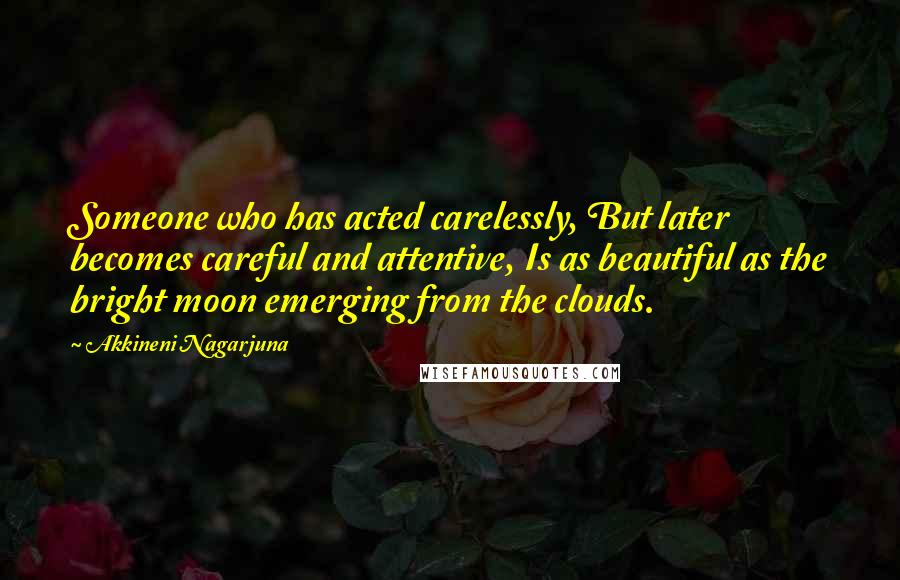 Akkineni Nagarjuna quotes: Someone who has acted carelessly, But later becomes careful and attentive, Is as beautiful as the bright moon emerging from the clouds.