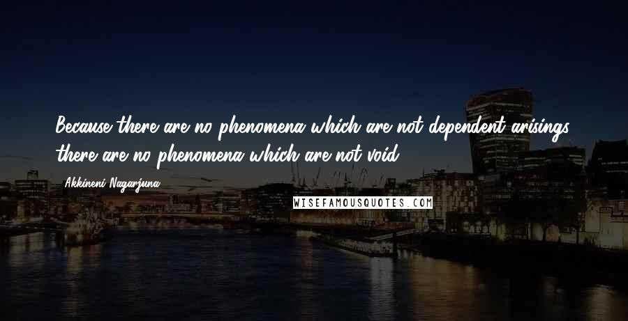Akkineni Nagarjuna quotes: Because there are no phenomena which are not dependent arisings, there are no phenomena which are not void.