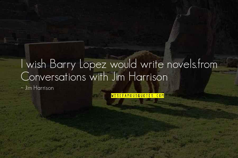 Akll Quotes By Jim Harrison: I wish Barry Lopez would write novels.from Conversations