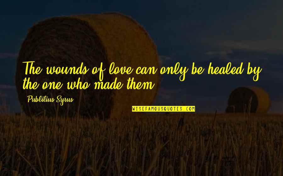 Akll Quotes By Publilius Syrus: The wounds of love can only be healed
