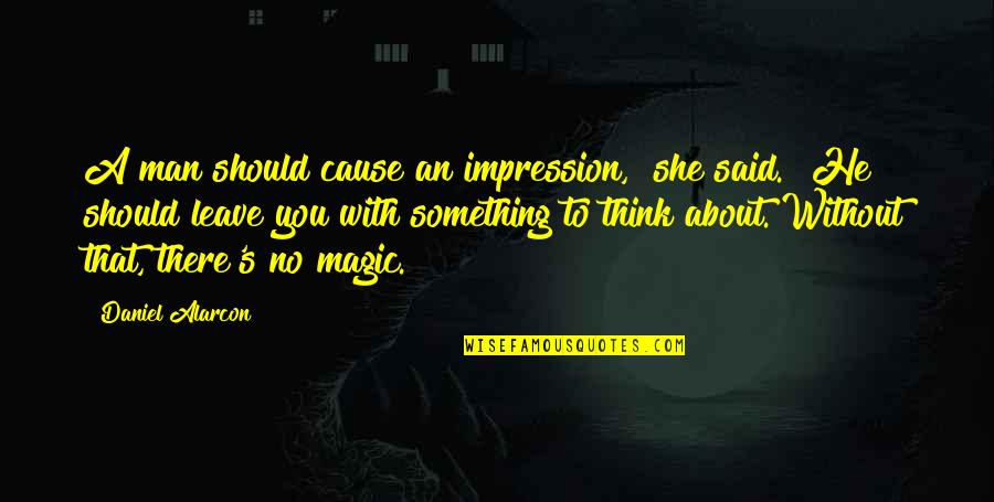 """Akmal Quotes By Daniel Alarcon: A man should cause an impression,"""" she said."""