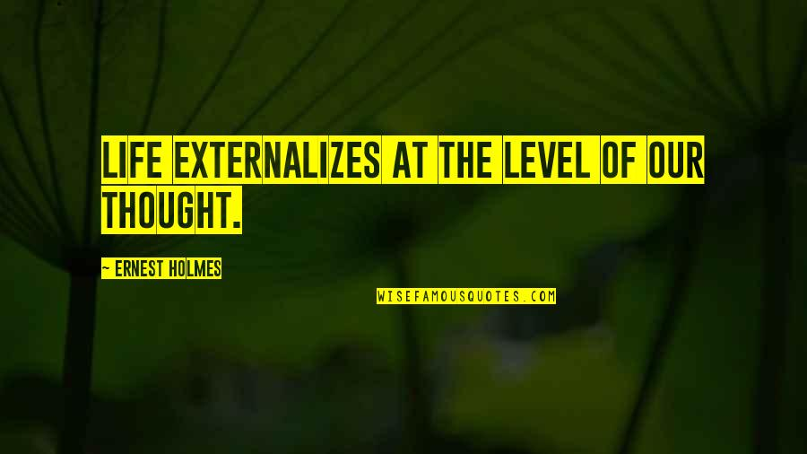 Akmal Quotes By Ernest Holmes: Life externalizes at the level of our thought.