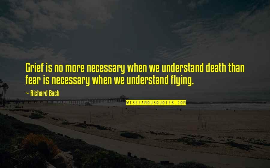 Akmal Quotes By Richard Bach: Grief is no more necessary when we understand
