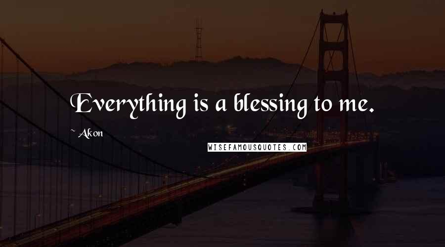 Akon quotes: Everything is a blessing to me.